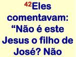42 eles comentavam n o este jesus o filho de jos n o