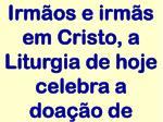 irm os e irm s em cristo a liturgia de hoje celebra a doa o de