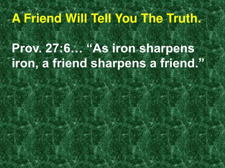 A Friend Will Tell You The Truth.