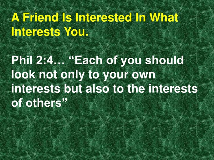 A Friend Is Interested In What Interests You.