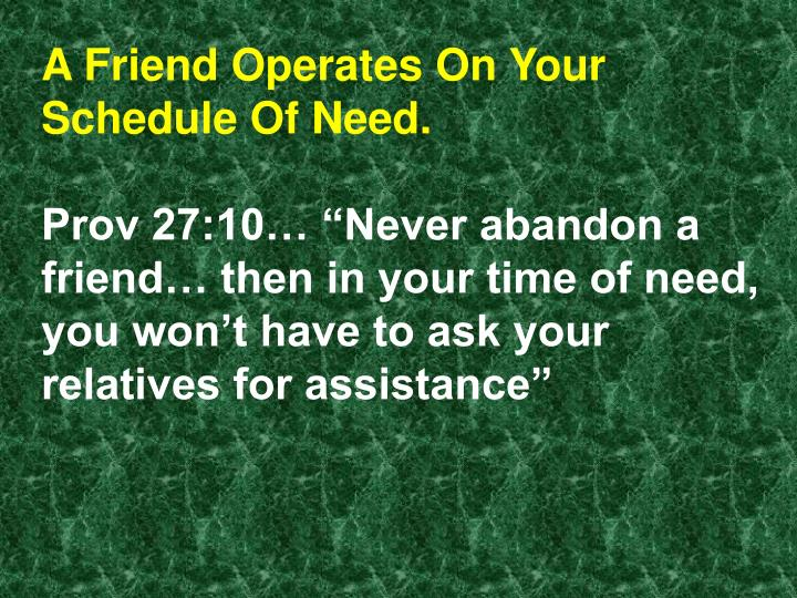 A Friend Operates On Your Schedule Of Need.