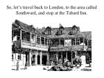 so let s travel back to london to the area called southward and stop at the tabard inn