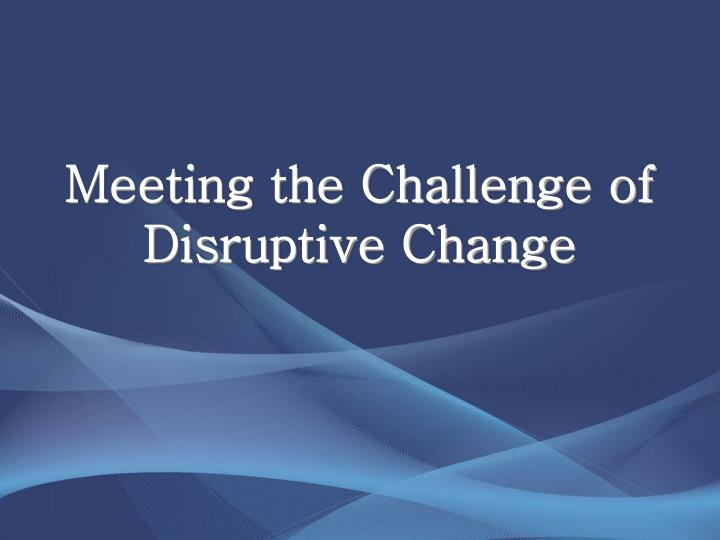 meeting the challenge of disruptive change n.