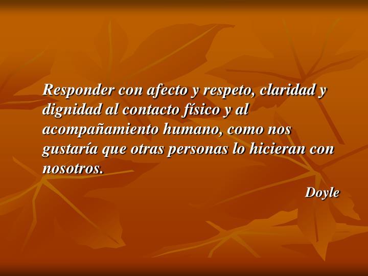 Responder con afecto y respeto, claridad y dignidad al contacto físico y al acompañamiento humano, como nos gustaría que otras personas lo hicieran con nosotros.