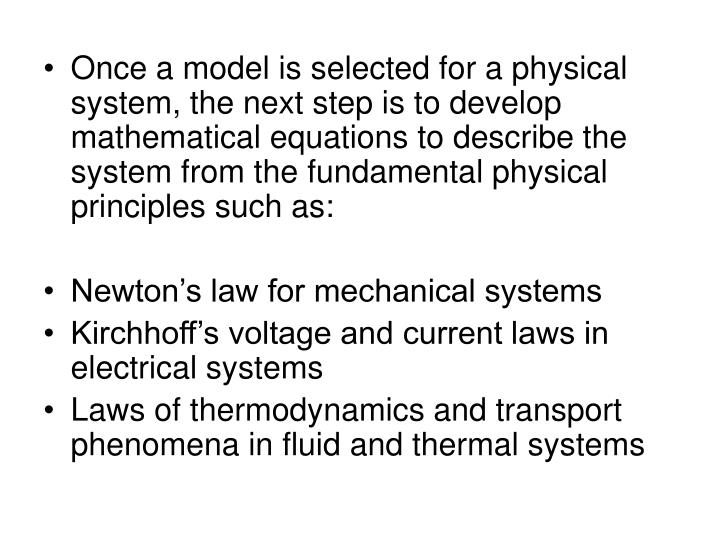 Once a model is selected for a physical system, the next step is to develop mathematical equations to describe the system from the fundamental physical principles such as: