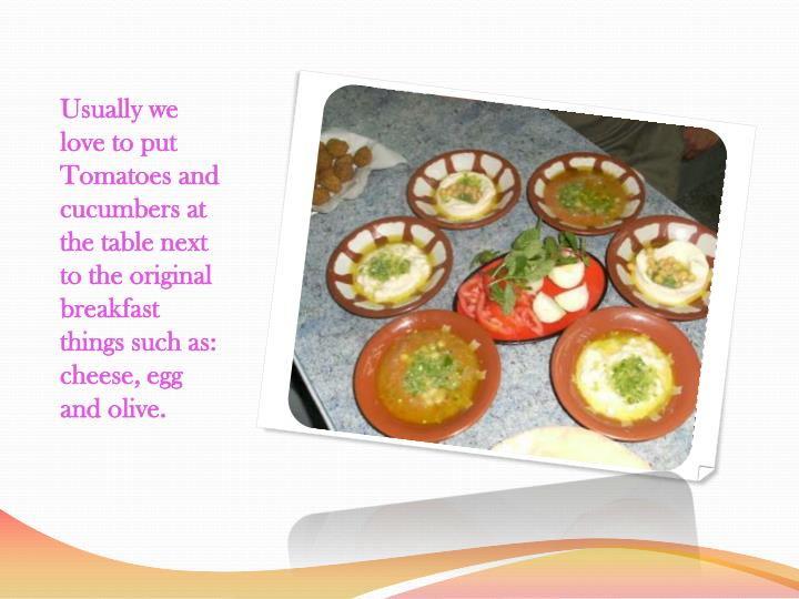 Usually we love to put Tomatoes and cucumbers at the table next to the original breakfast things suc...