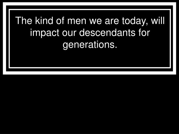 the kind of men we are today will impact our descendants for generations n.