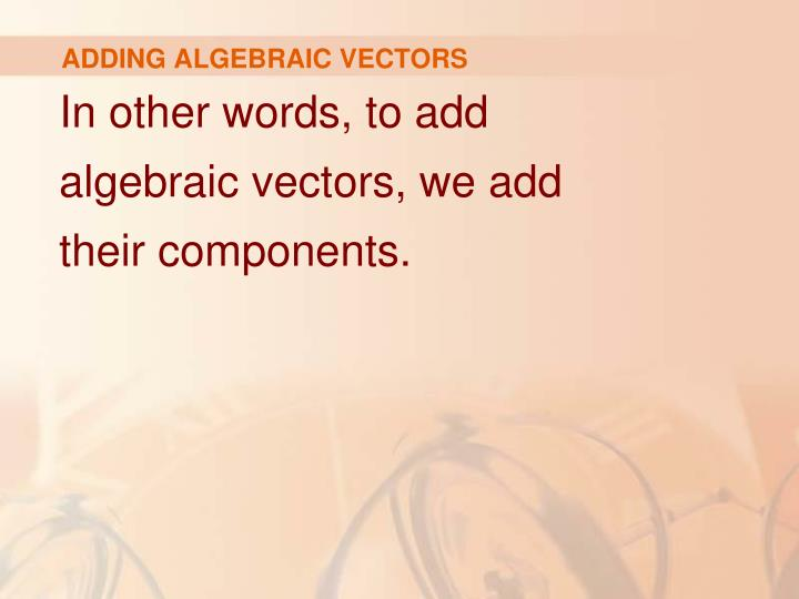 ADDING ALGEBRAIC VECTORS