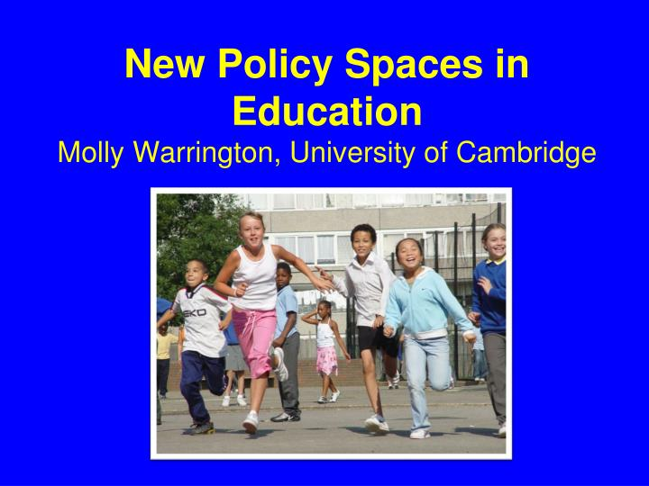 new policy spaces in education molly warrington university of cambridge n.