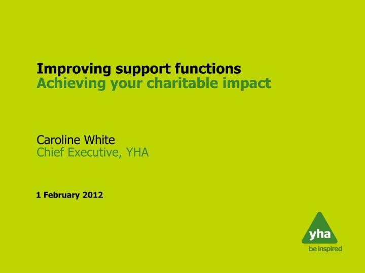 improving support functions achieving your charitable impact caroline white chief executive yha n.