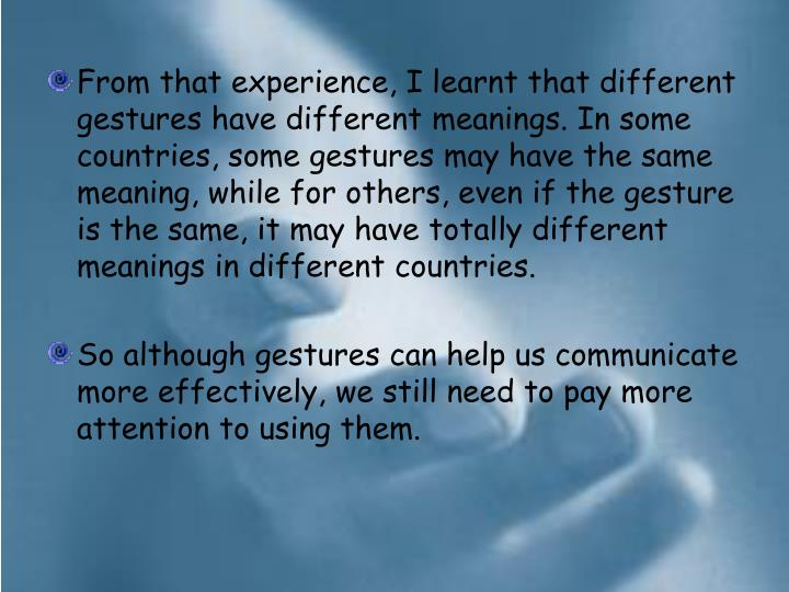 From that experience, I learnt that different gestures have different meanings. In some countries, some gestures may have the same meaning, while for others, even if the gesture is the same, it may have totally different meanings in different countries.