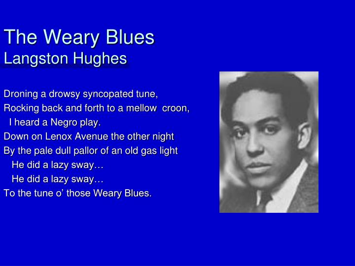 the weary blues by langston hughes essay Langston hughes, however, in the weary blues gives the poem a slow rhythm typical of blues songs in lines 6-7 he did a lazy sway, the reader can pretty much here the crooning of langston hughes style brings out the rhythm, sounds and cadences of jazz and blues throughout both poems.