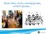 book clubs choirs sewing groups writers groups