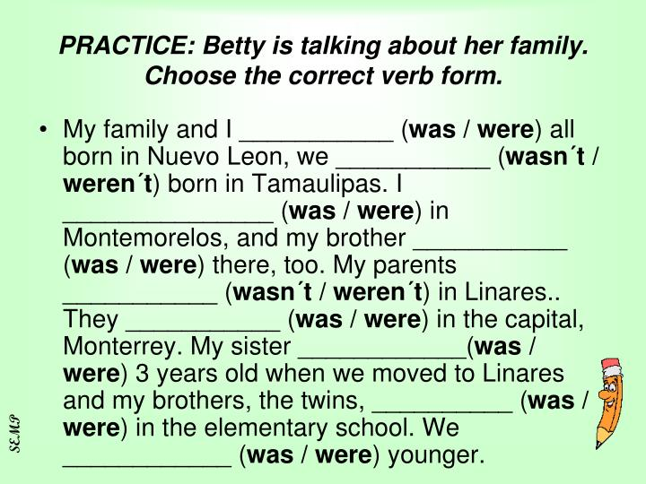 PRACTICE: Betty is talking about her family. Choose the correct verb form.