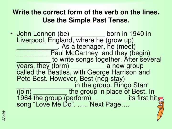 Write the correct form of the verb on the lines. Use the Simple Past Tense.