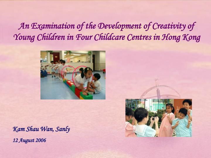 An Examination of the Development of Creativity of Young Children in Four Childcare Centres in Hong ...