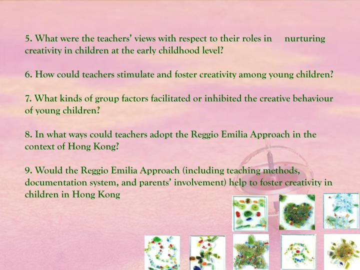 5.What were the teachers' views with respect to their roles in     nurturing creativity in children at the early childhood level?