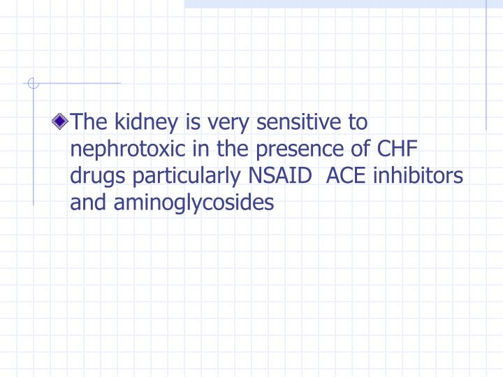The kidney is very sensitive to nephrotoxic in the presence of CHF drugs particularly NSAID  ACE inhibitors  and aminoglycosides
