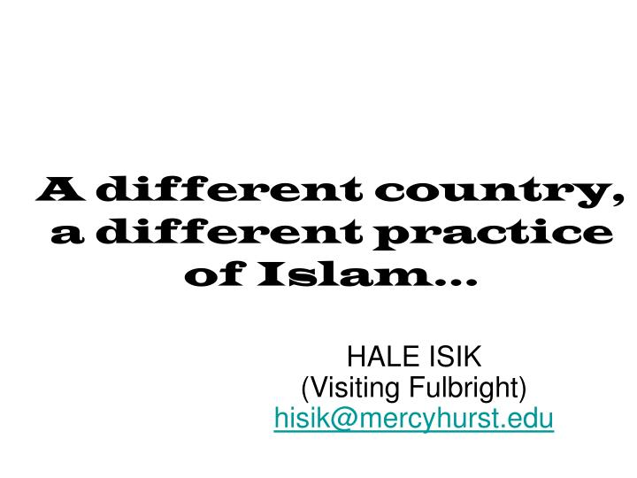 a different country a different practice of islam n.
