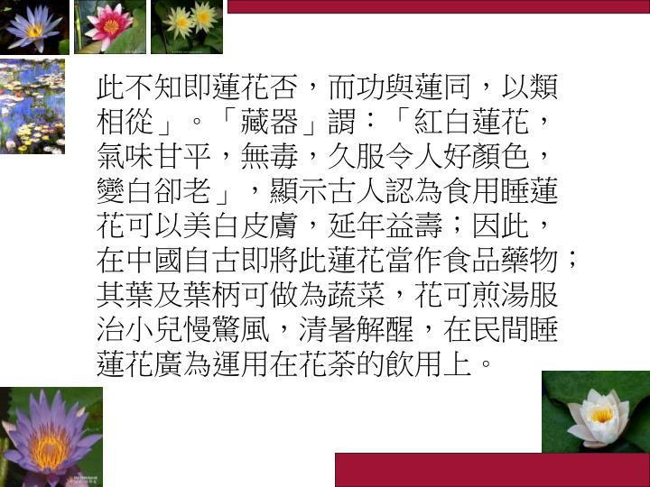 此不知即蓮花否,而功與蓮同,以類相從」。「藏器」謂:「紅白蓮花,氣味甘平,無毒,久服令人好顏色,變白卻老」,顯示古人認為食用睡蓮花可以美白皮膚,延年益壽;因此,在中國自古即將此蓮花當作食品藥物;其葉及葉柄可做為蔬菜,花可煎湯服治小兒慢驚風,清暑解醒,在民間睡蓮花廣為運用在花荼的飲用上。