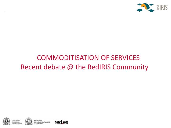 commoditisation of services recent debate @ the rediris community n.