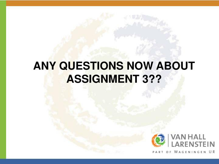 ANY QUESTIONS NOW ABOUT ASSIGNMENT 3??