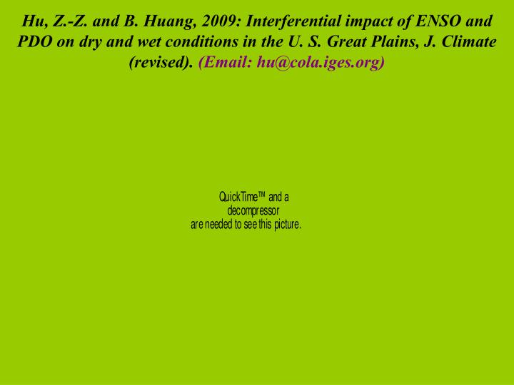 Hu, Z.-Z. and B. Huang, 2009: Interferential impact of ENSO and PDO on dry and wet conditions in the U. S. Great Plains, J. Climate  (revised).