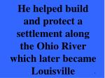 he helped build and protect a settlement along the ohio river which later became louisville