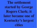 the settlement started by george rogers clark it later became one of kentucky s largest cities