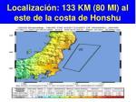localizaci n 133 km 80 mi al este de la costa de honshu