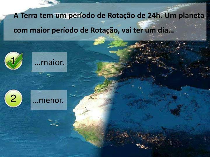 A Terra tem um período de Rotação de 24h. Um planeta com maior período de Rotação, vai ter um dia…