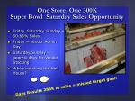 one store one 300k super bowl saturday sales opportunity