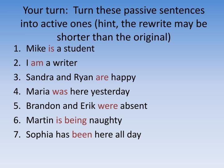 Your turn:  Turn these passive sentences into active ones (hint, the rewrite may be shorter than the original)