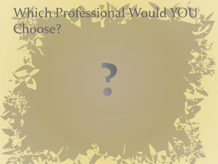 Which Professional Would YOU Choose?