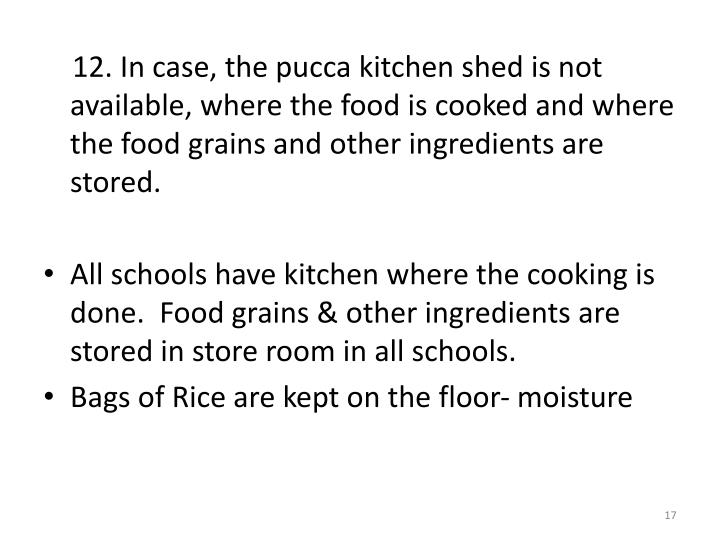 12. In case, the pucca kitchen shed is not available, where the food is cooked and where the food grains and other ingredients are stored.