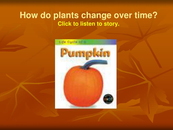 how do plants change over time click to listen to story n.