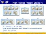 pilot testbed present status 1