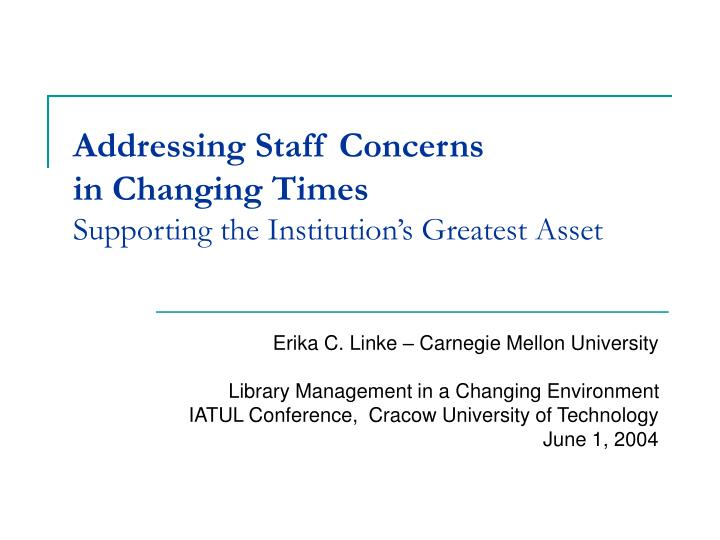 addressing staff concerns in changing times supporting the institution s greatest asset n.