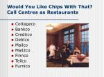 would you like chips with that call centres as restaurants10