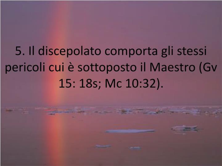 5. Il discepolato comporta gli stessi pericoli cui è sottoposto il Maestro (Gv 15: 18s; Mc 10:32).