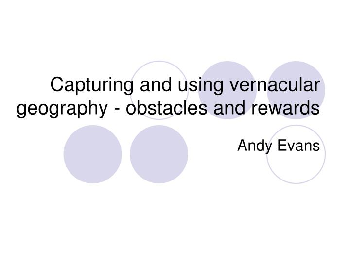 capturing and using vernacular geography obstacles and rewards n.
