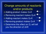 change amounts of reactants and or products