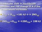predict the shift in equilibrium position and the change in k if the temperature increases