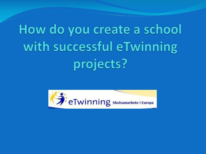 how do you create a school with successful etwinning projects n.