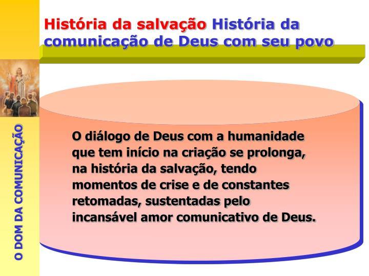 O diálogo de Deus com a humanidade que tem início na criação se prolonga, na história da salvação, tendo momentos de crise e de constantes retomadas, sustentadas pelo incansável amor comunicativo de Deus.