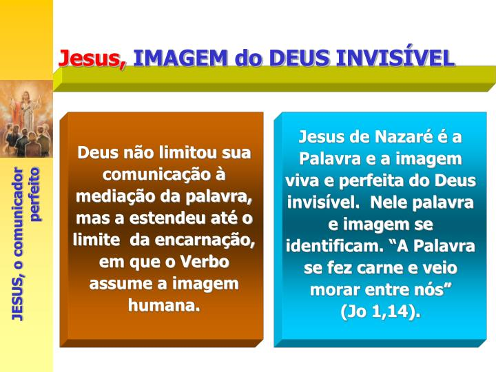 """Jesus de Nazaré é a Palavra e a imagem viva e perfeita do Deus invisível.  Nele palavra e imagem se identificam. """"A Palavra se fez carne e veio morar entre nós"""""""