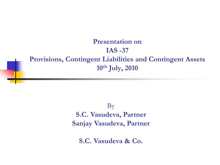 presentation on ias 37 provisions contingent liabilities and contingent assets 10 th july 2010 n.