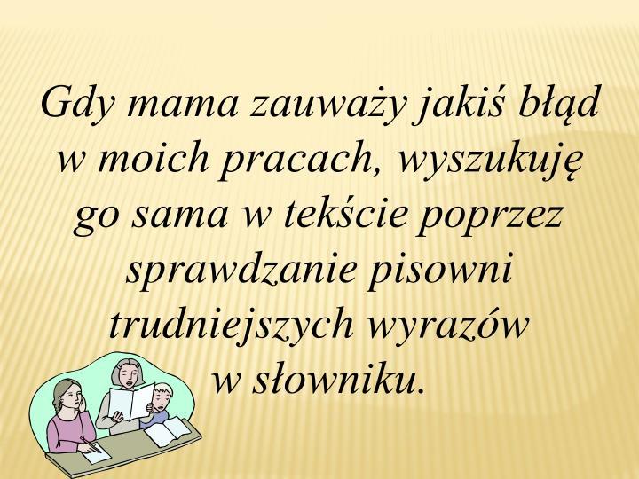 Gdy mama zauważy jakiś błąd w moich pracach, wyszukuję go sama w tekście poprzez sprawdzanie pisowni trudniejszych wyrazów