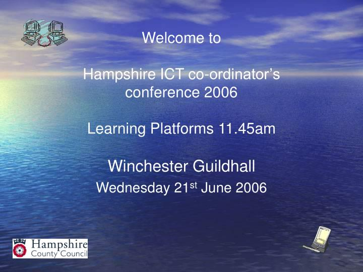 welcome to hampshire ict co ordinator s conference 2006 learning platforms 11 45am n.