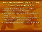 what organizations didn t do that caused the change to fail